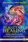 Planetary Healing: Spirit Medicine for Global Transformation - Nicki Scully, Mark Hallert