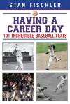 Having a Career Day: 101 Incredible Baseball Feats - Stan Fischler