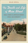 The Death and Life of Main Street: Small Towns in American Memory, Space, and Community - Miles Orvell