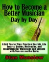 How to Become a Better Musician Day By Day: A Full Year of Tips, Practice Secrets, Life Smarts, Quotes, Motivation, and Inspiration for All Musicians and Singers with SUCCESS on the Brain - Stan Munslow
