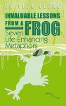 Invaluable Lessons from A Frog: Seven Life-Enhancing Metaphors - Olivier Clerc, Lewis Mehl-Madrona