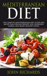 Mediterranean Diet: The Complete Mediterranean Diet Guide And Recipe Plan For Easy Weight Loss, Increased Energy, And Heart-Healthy Living (Includes 7 Day Meal plan & Shopping List) - John Richards