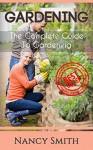 Gardening: The Complete Guide To Gardening (Organic Gardening, Vegetable Gardening, Herbs, Beginners ... hydroponics, botanical, home garden) - Nancy Smith