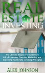 Real Estate Investing: The Ultimate Beginner's Guide from A-Z of Learning, Planning, Marketing and Executing Real Estate Investing Principles - ALEX JOHNSON