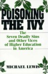 Poisoning the Ivy: The Seven Deadly Sins and Other Vices of Higher Education in America - Michael Lewis