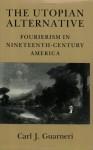 The Utopian Alternative: Fourierism In Nineteenth-Century America - Carl J. Guarneri