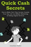 QUICK CASH SECRETS (Version 2.0 2016): How to Make Part-Time Income Outside Your Day Job via Affiliate Marketing & Selling Digital Services - Jonathan Parker