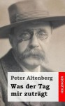 Was Der Tag Mir Zutragt - Peter Altenberg