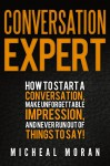 Conversation Expert: How To Start a Conversation, Make Unforgettable Impression, And Never Run Out Of Things To Say! - Micheal Moran