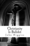 Christianity Is Bullshit (The Bullshit Series) (Volume 1) - John Higgins