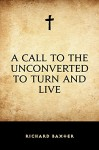 A Call to the Unconverted to Turn and Live - Richard Baxter