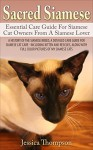 Sacred Siamese: Essential Care Guide For Siamese Cat Owners From A Siamese Lover: A HISTORY OF THE SIAMESE BREED, A DETAILED CARE GUIDE FOR SIAMESE CAT ... - INCLUDING KITTEN, RESCUES, COLOR PICTURES - Jessica Thompson