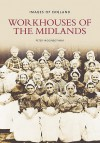 Workhouses Of The Midlands (Images Of England) (Images Of England) (Images Of England) - Peter Higginbotham
