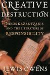 Creative Destruction: Nikos Kazantzakis and the Literature of Responsibility - Lewis Owens, Peter A. Bien