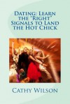 Dating: Learn the Right Signals to Land the Hot Chick - Cathy Wilson