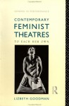 Contemporary Feminist Theatres: To Each Her Own (Gender in Performance) - Lizbeth Goodman