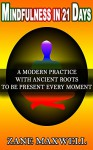 Mindfulness In 21 Days: A Modern Practice With Ancient Roots To Be Present Every Moment (Mindfulness For Beginners, Meditation,Anxiety Relief,Live In The Present Moment) - Zane Maxwell
