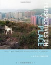 Perspectives on Place: Theory and Practice in Landscape Photography: Theory and Practice in Landscape Photography - Jesse Alexander