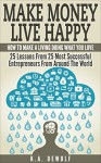 Make Money Live Happy: How To Make A Living Doing What You Love: 25 Lessons From 25 Most Successful Entrepreneurs From Around The World (Motivational, ... Success Principles, Creative Thinking) - K.A. DeWolf