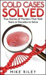 Cold Cases Solved: True Stories of Murders That Took Years or Decades to Solve (Murder, Scandals and Mayhem Book 8) - Mike Riley