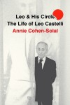 Leo and His Circle: The Life of Leo Castelli - Annie Cohen-Solal