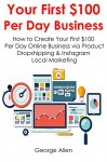 YOUR FIRST $100 PER DAY BUSINESS: How to Create Your First $100 Per Day Online Business via Product Dropshipping & Instagram Local Marketing - George Allen