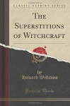 The Superstitions of Witchcraft (Classic Reprint) - Howard Williams