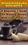 Woodworking Business: A Beginner's Guide On Making Money With Your Projects: (Woodworking Projects, Woodwork Books) - Mark Elmer