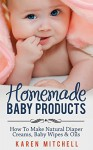 Baby Care: Natural Baby Care Recipes: Make Your Own DIY Baby Lotion, Diaper Rash Cream, Baby Powder, Oil and Even Baby Wipes (Organic DIY Beauty Products Book 3) - Karen Mitchell