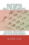 Mastering the Art of Self-Publishing: Amazon, Createspace and Your Book Project - Mark Lee