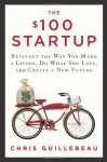 The 100 Startup: Reinvent the Way You Make a Living, Do What You Love, and Create a New Future by Guillebeau, Chris (2012) Hardcover - Chris Guillebeau