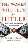 The Women Who Flew for Hitler: A True Story of Soaring Ambition and Searing Rivalry - Clare Mulley