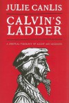Calvin's Ladder: A Spiritual Theology of Ascent and Ascension - Julie Canlis