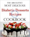 The Absolutely Most Delicious Diabetic Desserts Recipes Cookbook - Madison Parker