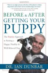 Before and After Getting Your Puppy: The Positive Approach to Raising a Happy, Healthy, and Well-Behaved Dog - Ian Dunbar