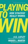 Playing to Win: How Strategy Really Works - A.G. Lafley, Roger L. Martin