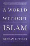 A World Without Islam - Graham E. Fuller