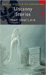 Uncanny Stories (Tales of Mystery & the Supernatural) - May Sinclair
