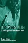 The Green Halo: A Bird's-Eye View of Ecological Ethics - Erazim V. Kohák