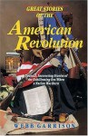 Great Stories Of The American Revolution: Unusual, Interesting Stories Of The Exhilirating Era When A Nation Was Born - Webb Garrison