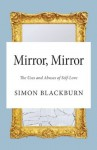 Mirror, Mirror: The Uses and Abuses of Self-Love - Simon Blackburn