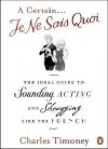 Certain Je Ne Sais Quoi: The Ideal Guide to Sounding, Acting and Shrugging Like the French - Charles Timoney