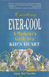 Creating Ever-Cool: A Marketer's Guide to a Kid's Heart - Gene Del Vecchio