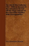 The Life of Mrs. Catherine Clive - With an Account of Her Adventures on and Off the Stage a Round of Her Characters Together with Correspondence - Percy Hetherington Fitzgerald