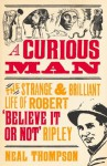 A Curious Man: The Strange and Brilliant Life of Robert 'Believe It or Not' Ripley - Neal Thompson