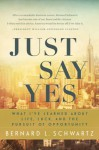 Just Say Yes: What I've learned About Life, Luck, and the Pursuit of Opportunity - Bernard Schwartz