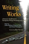 Writing Works: A Resource Handbook for Therapeutic Writing Workshops and Activities (Writing for Therapy or Personal Development) - Gillie Bolton, Victoria Field, Kate Thompson, Blake Morrison