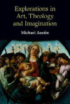 Explorations in Art, Theology and Imagination - Michael Austin