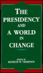 The Presidency and a World in Change - Kenneth W. Thompson