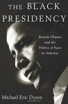 The Black Presidency: Barack Obama and the Politics of Race in America - Michael Eric Dyson